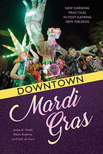 9781496823847-1496823842-Downtown Mardi Gras: New Carnival Practices in Post-Katrina New Orleans