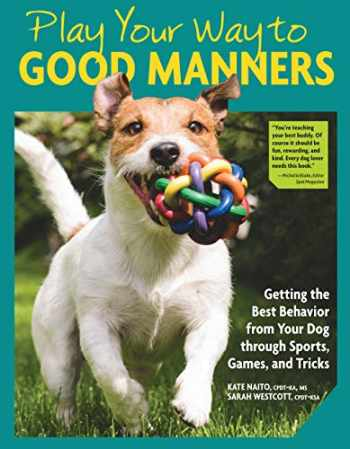 9781621871859-1621871851-Play Your Way to Good Manners: Getting the Best Behavior from Your Dog Through Sports, Games, and Tricks (CompanionHouse Books) Training for Impulse Control, Polite Leash Walking, Quick Recall, & More