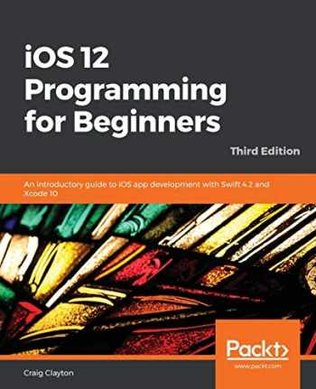 9781789348668-1789348668-iOS 12 Programming for Beginners: An introductory guide to iOS app development with Swift 4.2 and Xcode 10, 3rd Edition