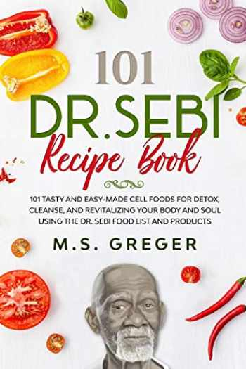 9781650149165-1650149166-DR.SEBI Recipe Book:: 101 Tasty and Easy-Made Cell Foods for Detox, Cleanse, and Revitalizing Your Body and Soul Using the Dr. Sebi Food List and Products (Dr.Sebi's Recipe Book Series)