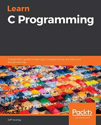 9781789349917-1789349915-Learn C Programming: A beginner's guide to learning C programming the easy and disciplined way