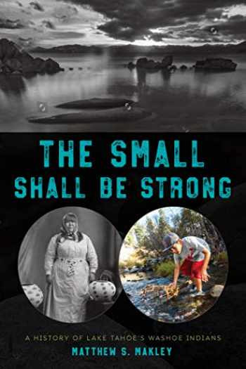 9781625343475-1625343477-The Small Shall Be Strong: A History of Lake Tahoe's Washoe Indians