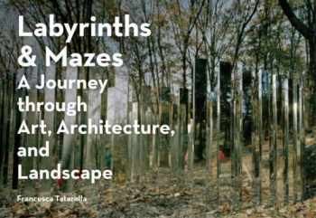 9781616895129-1616895128-Labyrinths & Mazes: A Journey Through Art, Architecture, and Landscape (includes 250 photographs of ancient and modern labyrinths and mazes from around the world)