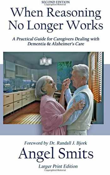 9781941528136-1941528139-When Reasoning No Longer Works: A Practical Guide for Caregivers Dealing with Dementia & Alzheimer's Care