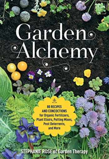 9780760367094-0760367094-Garden Alchemy: 80 Recipes and Concoctions for Organic Fertilizers, Plant Elixirs, Potting Mixes, Pest Deterrents, and More