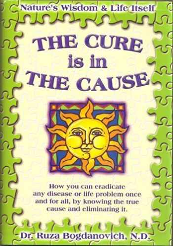9780970440303-0970440308-The Cure is in the Cause: Nature's Wisdom and Life Itself; How you can eradicate any disease or life problem once and for all, by knowing the true cause and eliminating it