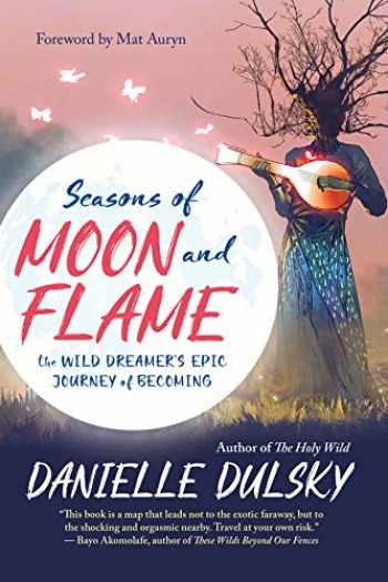 9781608686421-1608686426-Seasons of Moon and Flame: The Wild Dreamer's Epic Journey of Becoming