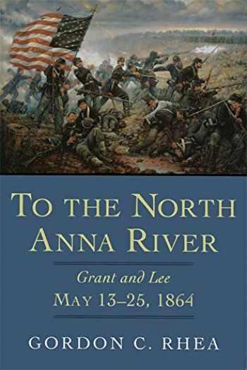 9780807131114-0807131113-To the North Anna River: Grant and Lee, May 13–25, 1864 (Jules And Frances Landry Award Series)