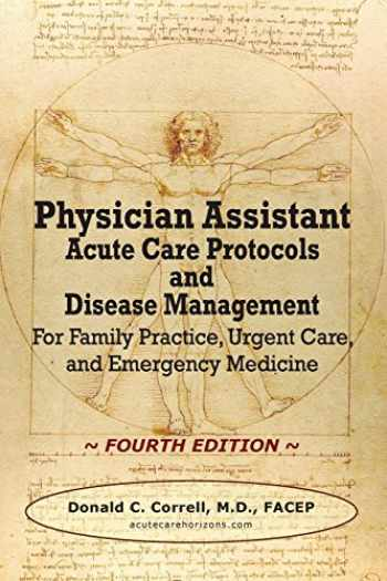 9780990686071-0990686078-Physician Assistant Acute Care Protocols and Disease Management - FOURTH EDITION: For Family Practice, Urgent Care, and Emergency Medicine