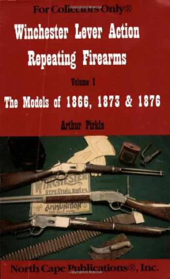 9781882391059-1882391055-Winchester Lever Action Repeating Firearms : The Models of 1866, 1873 & 1876 (For Collectors Only)