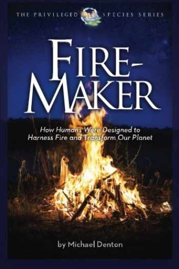 9781936599363-1936599368-Fire-Maker Book: How Humans Were Designed to Harness Fire and Transform Our Planet (The Privileged Species Series)