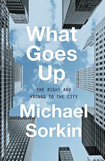 9781786635150-1786635151-What Goes Up: The Right and Wrongs to the City
