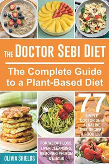 9781653818747-1653818743-The Doctor Sebi Diet: The Complete Guide to a Plant-Based Diet with 77 Simple, Doctor Sebi Alkaline Recipes & Food List for Weight Loss, Liver Cleansing (Doctor Sebi Herbs & Products)