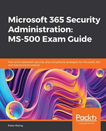 9781838983123-1838983120-Microsoft 365 Security Administration: MS-500 Exam Guide: Plan and implement security and compliance strategies for Microsoft 365 and hybrid environments