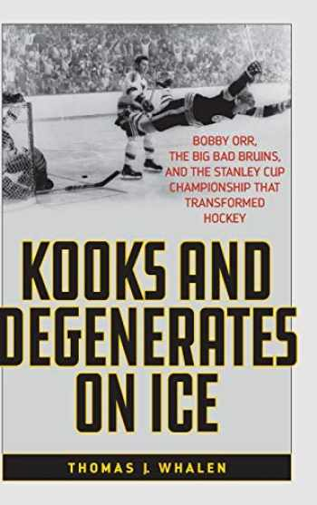 9781538110287-1538110288-Kooks and Degenerates on Ice: Bobby Orr, the Big Bad Bruins, and the Stanley Cup Championship That Transformed Hockey