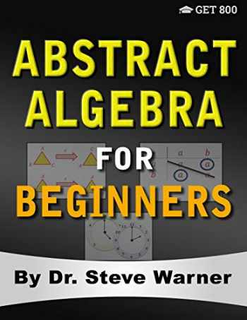 9780999811788-0999811789-Abstract Algebra for Beginners: A Rigorous Introduction to Groups, Rings, Fields, Vector Spaces, Modules, Substructures, Homomorphisms, Quotients, ... Group Actions, Polynomials, and Galois Theory