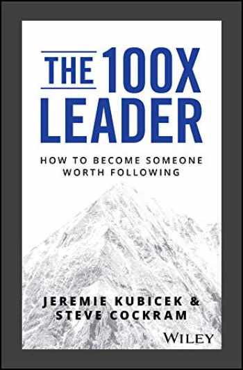 9781119519447-1119519446-The 100X Leader: How to Become Someone Worth Following
