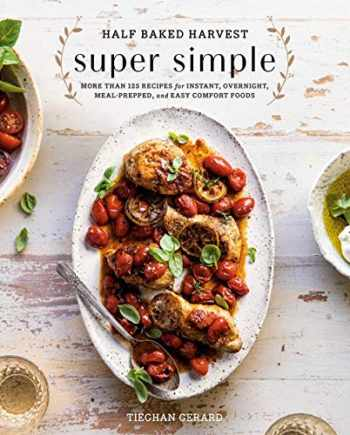 9780525577072-0525577076-Half Baked Harvest Super Simple: More Than 125 Recipes for Instant, Overnight, Meal-Prepped, and Easy Comfort Foods: A Cookbook