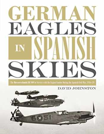 9780764356346-0764356348-German Eagles in Spanish Skies: The Messerschmitt Bf 109 in Service with the Legion Condor during the Spanish Civil War, 1936–39