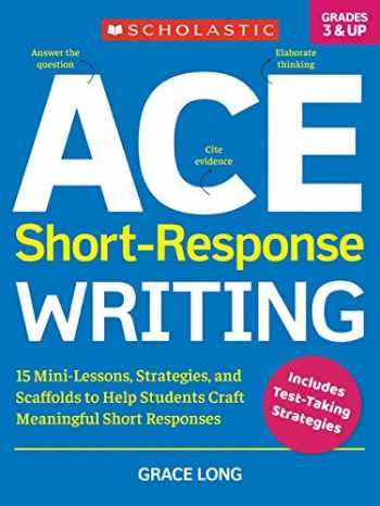 9781338285604-1338285602-ACE Short-Response Writing: 15 Mini-Lessons, Strategies, and Scaffolds to Help Students Craft Meaningful Short Responses