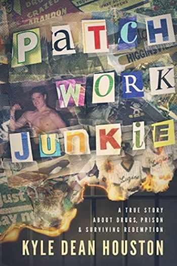 9780578735214-0578735210-Patchwork Junkie: A True Story About Drugs, Prison & Surviving Redemption