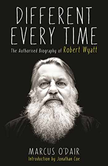 9781846687594-1846687594-Different Every Time: The Authorised Biography of Robert Wyatt