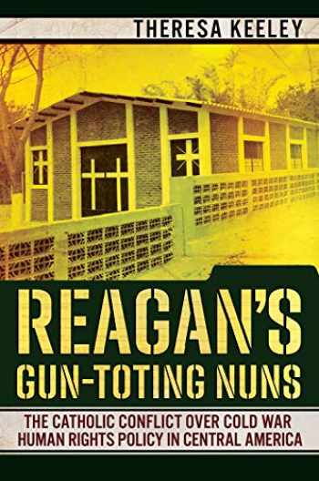 9781501750755-1501750755-Reagan's Gun-Toting Nuns: The Catholic Conflict over Cold War Human Rights Policy in Central America