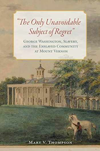 "9780813941844-0813941849-The Only Unavoidable Subject of Regret"": George Washington, Slavery, and the Enslaved Community at Mount Vernon"