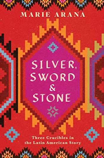 9781501104244-1501104241-Silver, Sword, and Stone: Three Crucibles in the Latin American Story