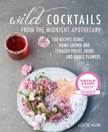 9781782497943-1782497943-Wild Cocktails from the Midnight Apothecary: Over 100 recipes using home-grown and foraged fruits, herbs, and edible flowers