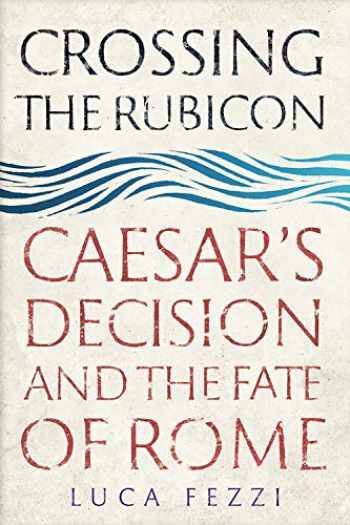 9780300241457-0300241453-Crossing the Rubicon: Caesar's Decision and the Fate of Rome