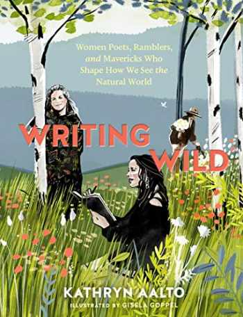 9781604699272-1604699272-Writing Wild: Women Poets, Ramblers, and Mavericks Who Shape How We See the Natural World