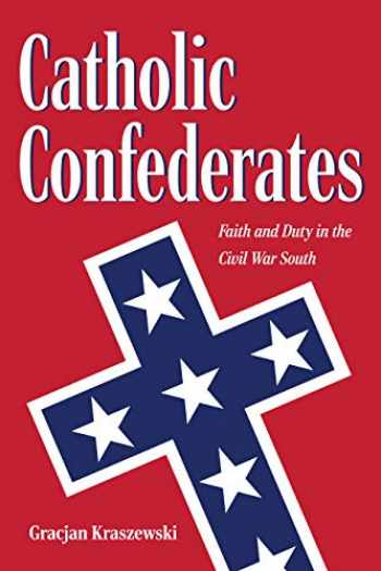 9781606353950-1606353950-Catholic Confederates: Faith and Duty in the Civil War South (The Civil War Era in the South)
