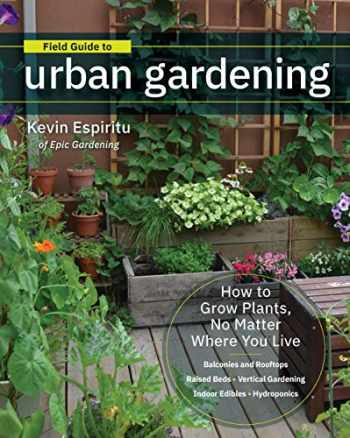 9780760363966-076036396X-Field Guide to Urban Gardening: How to Grow Plants, No Matter Where You Live: Raised Beds • Vertical Gardening • Indoor Edibles • Balconies and Rooftops • Hydroponics