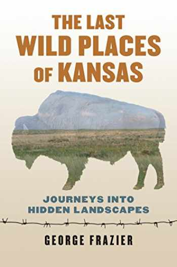 9780700624829-0700624821-The Last Wild Places of Kansas: Journeys into Hidden Landscapes