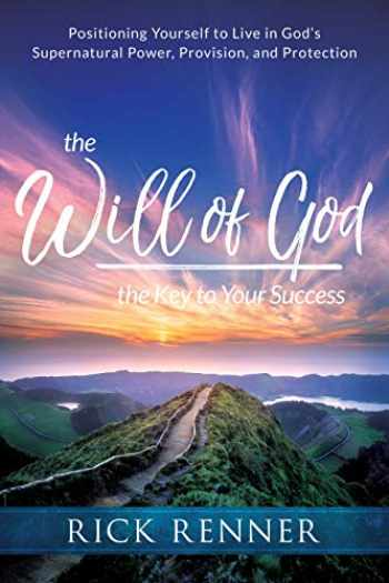 9781680312546-1680312545-The Will of God, the Key to Your Success: Positioning Yourself to Live in God's Supernatural Power, Provision, and Protection