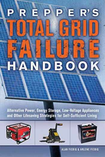 9781612436371-1612436374-Prepper's Total Grid Failure Handbook: Alternative Power, Energy Storage, Low Voltage Appliances and Other Lifesaving Strategies for Self-Sufficient Living