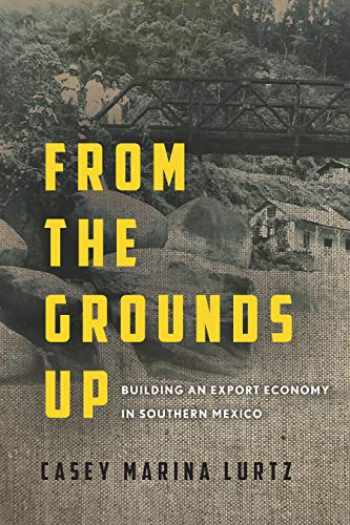 9781503603899-150360389X-From the Grounds Up: Building an Export Economy in Southern Mexico