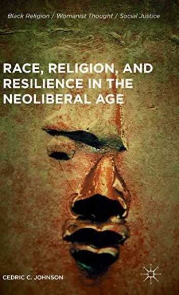 9781137573209-1137573201-Race, Religion, and Resilience in the Neoliberal Age (Black Religion/Womanist Thought/Social Justice)
