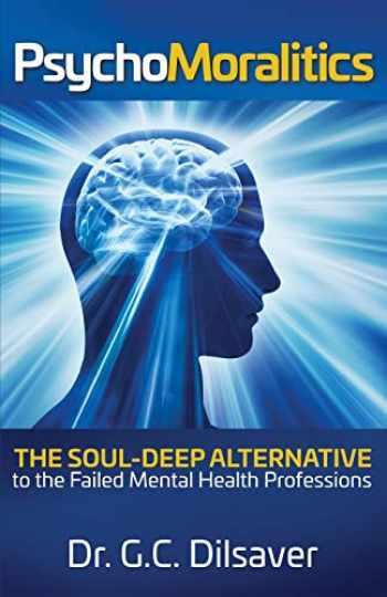 9780999360712-099936071X-Psychomoralitics: The Soul-Deep Alternative to the Failed Mental Health Professions