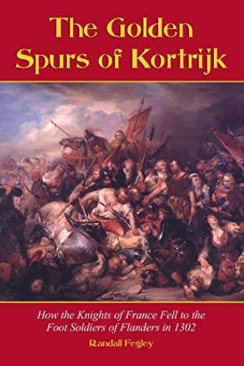 9780786413102-0786413107-The Golden Spurs of Kortrijk: How the Knights of France Fell to the Footsoldiers of Flanders in 1302