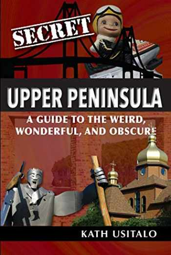 9781681062235-1681062232-Secret Upper Peninsula: A Guide to the Weird, Wonderful, and Obscure