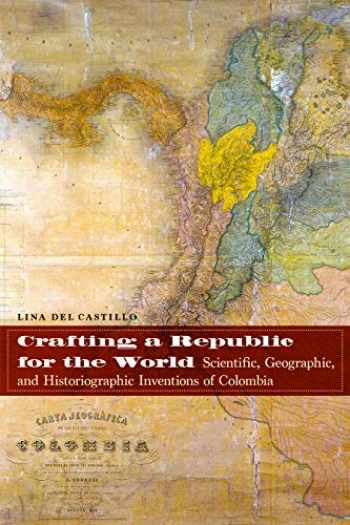 9781496205483-1496205480-Crafting a Republic for the World: Scientific, Geographic, and Historiographic Inventions of Colombia