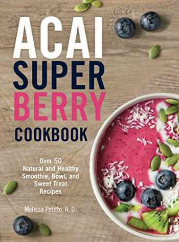 9781577151890-1577151895-Acai Super Berry Cookbook: Over 50 Natural and Healthy Smoothie, Bowl, and Sweet Treat Recipes