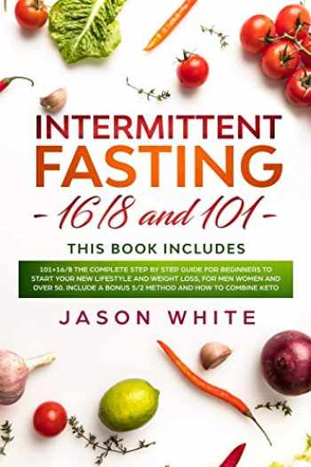 9781660165940-1660165946-Intermittent fasting: 101+16/8 the complete step by step guide for beginners to start your new lifestyle and weight loss, for men women and over 50. Include a bonus 5/2 method and how to combine keto