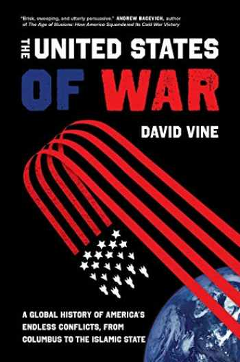 9780520300873-0520300874-The United States of War: A Global History of America's Endless Conflicts, from Columbus to the Islamic State (Volume 48) (California Series in Public Anthropology)