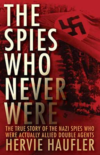 9781497638167-149763816X-The Spies Who Never Were: The True Story of the Nazi Spies Who Were Actually Allied Double Agents