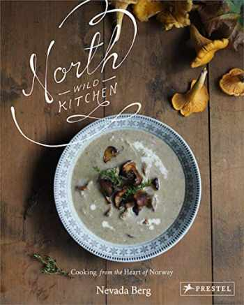 9783791384139-3791384139-North Wild Kitchen: Home Cooking from the Heart of Norway