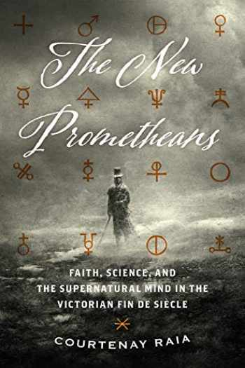 9780226635354-022663535X-The New Prometheans: Faith, Science, and the Supernatural Mind in the Victorian Fin de Siècle