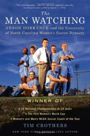 9780312616090-0312616090-The Man Watching: Anson Dorrance and the University of North Carolina Women's Soccer Dynasty